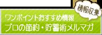 メールマガジン ワンポイントおすすめ情報 プロの節約、貯蓄術メルマガ